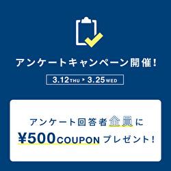 3.12 - 3.25 アンケートキャンペーン開催!お答えいただくと500円クーポンをもれなくプレゼント♪